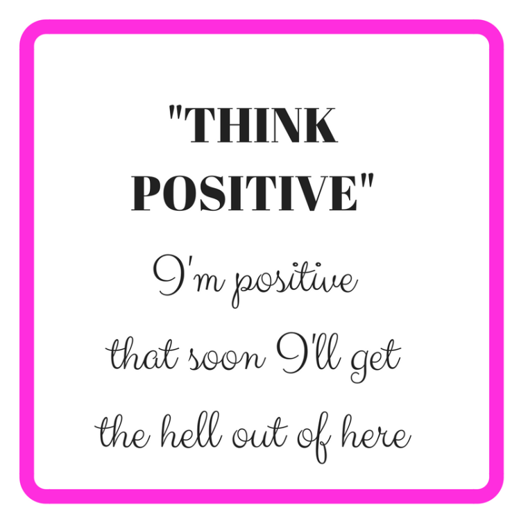 _THINK POSITIVE_I'm positive that soon I'm getting the hell out of here